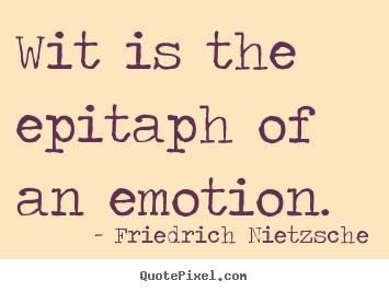 Inspirational quotes - Wit is the epitaph of an emotion.