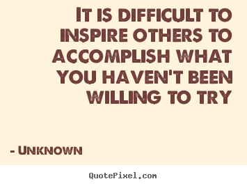 Inspirational quotes - It is difficult to inspire others to accomplish..