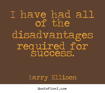 Inspirational quote - I have had all of the disadvantages required..