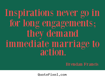 Design your own picture quote about inspirational - Inspirations never go in for long engagements; they..
