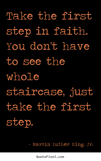 Martin Luther King, Jr. picture quotes - Take the first step in faith. you don't have to see the whole staircase,.. - Inspirational quote