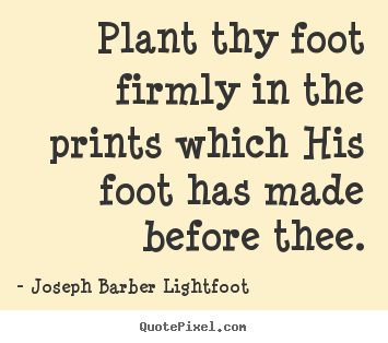 Joseph Barber Lightfoot picture quotes - Plant thy foot firmly in the prints which his foot.. - Inspirational quote