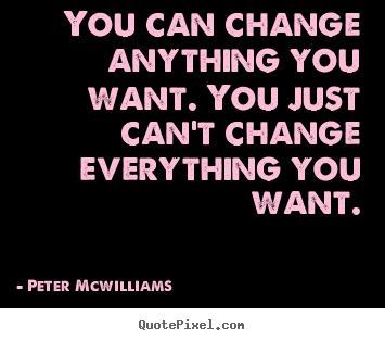 You can change anything you want. you just can't change.. Peter Mcwilliams  inspirational quotes