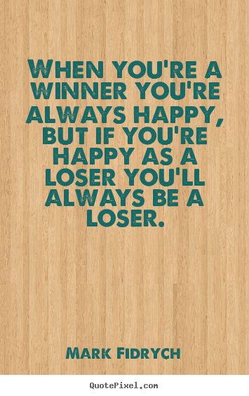 When you're a winner you're always happy, but if you're happy as.. Mark Fidrych best inspirational quotes