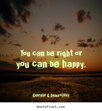Inspirational quotes - You can be right or you can be happy.
