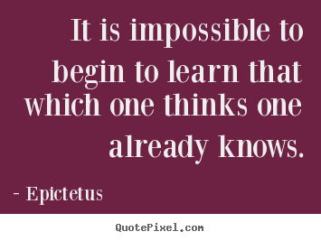 Create your own picture quote about inspirational - It is impossible to begin to learn that which..