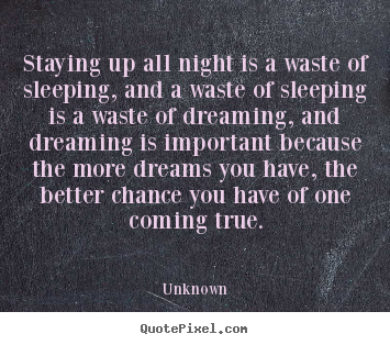 Quotes about inspirational - Staying up all night is a waste of sleeping, and a waste of..