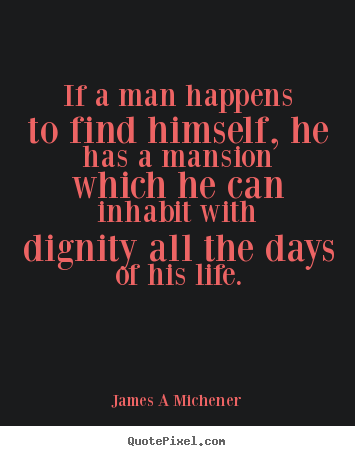 If a man happens to find himself, he has a mansion which he can.. James A Michener good inspirational quotes