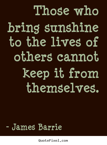 Make personalized poster quotes about inspirational - Those who bring sunshine to the lives of others cannot keep it..