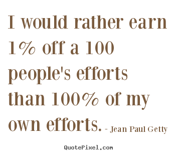Inspirational sayings - I would rather earn 1% off a 100 people's efforts than 100% of..