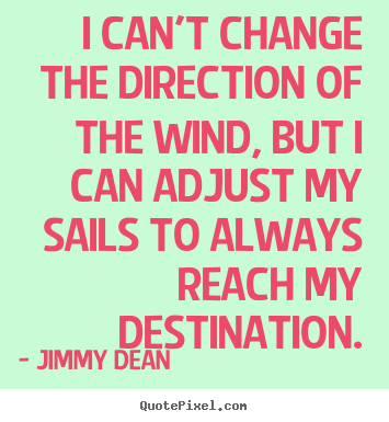 Jimmy Dean picture quote - I can't change the direction of the wind, but i can adjust my sails.. - Inspirational sayings