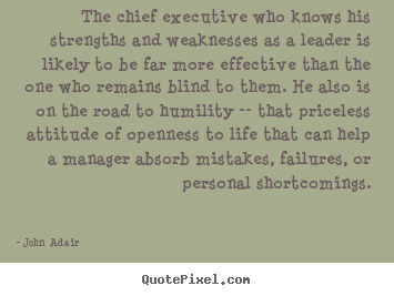 The chief executive who knows his strengths and.. John Adair  inspirational quotes