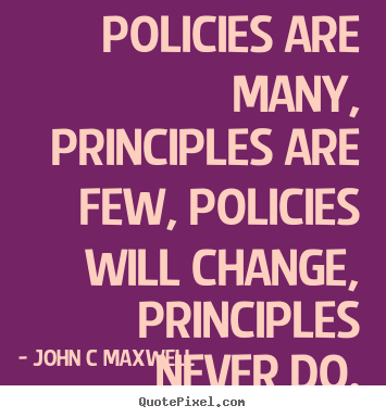 Policies are many, principles are few, policies will change, principles.. John C Maxwell great inspirational quotes