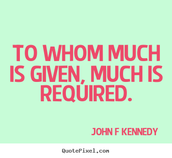 John F Kennedy picture quotes - To whom much is given, much is required. - Inspirational quotes
