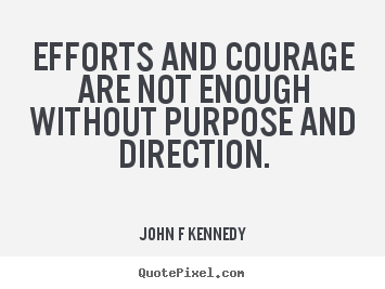John F Kennedy picture quote - Efforts and courage are not enough without purpose and.. - Inspirational quote