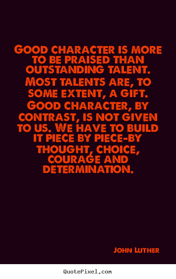 Inspirational quotes - Good character is more to be praised than outstanding talent...