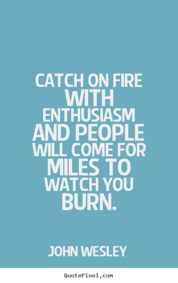 Quote about inspirational - Catch on fire with enthusiasm and people will come for miles..