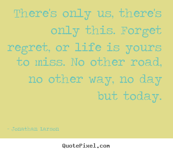 Jonathan Larson picture quote - There's only us, there's only this. forget.. - Inspirational quotes