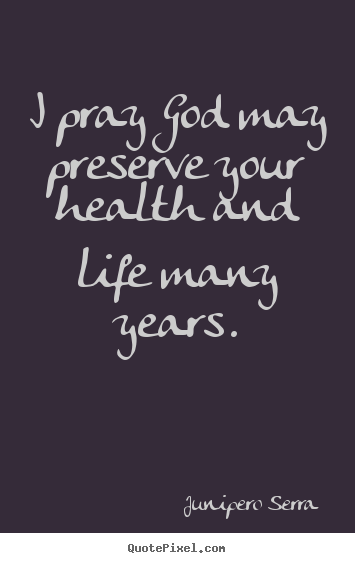 I pray god may preserve your health and life many years. Junipero Serra greatest inspirational quotes