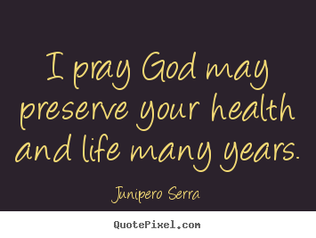 Inspirational quotes - I pray god may preserve your health and life many years.