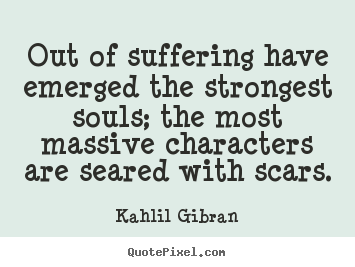 Quotes about inspirational - Out of suffering have emerged the strongest souls; the..