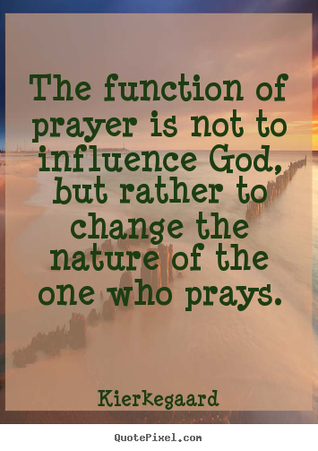 Kierkegaard picture quotes - The function of prayer is not to influence god, but rather.. - Inspirational quotes