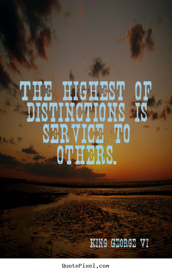 Inspirational quotes - The highest of distinctions is service to others.