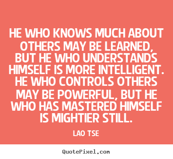 Lao Tse picture quotes - He who knows much about others may be learned, but he who understands.. - Inspirational sayings