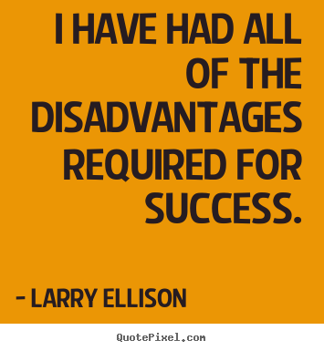 I have had all of the disadvantages required for success. Larry Ellison greatest inspirational quote