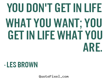 Les Brown picture quotes - You don't get in life what you want; you get in life what you are. - Inspirational sayings