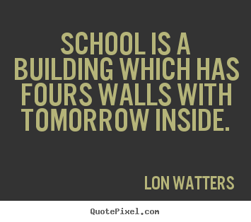 Lon Watters picture sayings - School is a building which has fours walls with tomorrow inside. - Inspirational sayings