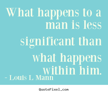 Quotes about inspirational - What happens to a man is less significant than what..