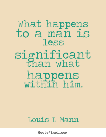 What happens to a man is less significant than what happens.. Louis L Mann good inspirational sayings