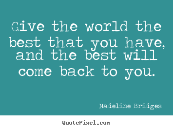 How to make poster quotes about inspirational - Give the world the best that you have, and the best will come..