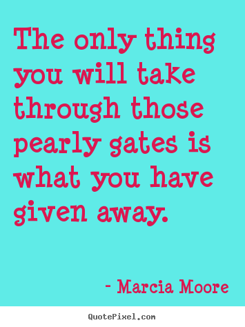 The only thing you will take through those pearly gates.. Marcia Moore popular inspirational sayings