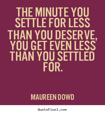 The minute you settle for less than you deserve, you get even less than.. Maureen Dowd greatest inspirational quotes