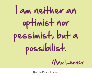I am neither an optimist nor pessimist, but a possibilist. Max Lerner great inspirational quotes