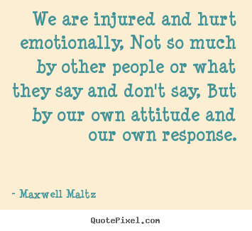 Quotes about inspirational - We are injured and hurt emotionally, not so much by..