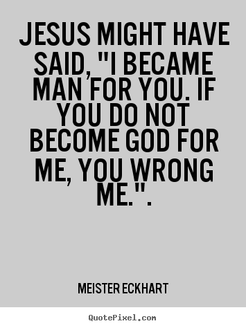 "Quotes about inspirational - Jesus might have said, ""i became man for you. if you.."
