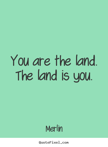 Inspirational quotes - You are the land. the land is you.