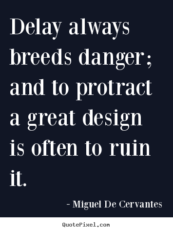 Miguel De Cervantes picture quotes - Delay always breeds danger; and to protract a great.. - Inspirational quotes