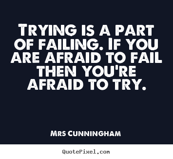 Mrs Cunningham photo quotes - Trying is a part of failing. if you are afraid to fail then you're.. - Inspirational quote