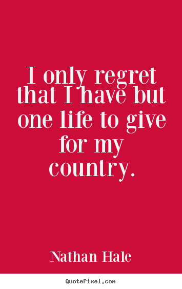 Inspirational quotes - I only regret that i have but one life to give for my country.