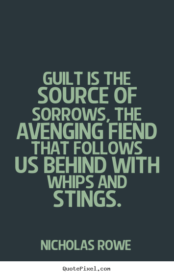Inspirational quotes - Guilt is the source of sorrows, the avenging fiend that follows..