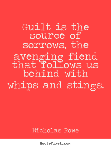 Nicholas Rowe picture quotes - Guilt is the source of sorrows, the avenging fiend that follows.. - Inspirational quotes