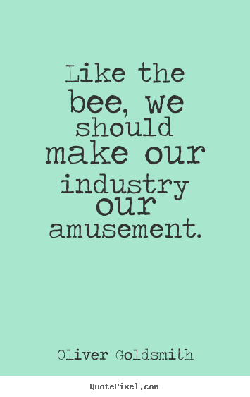Like the bee, we should make our industry our amusement. Oliver Goldsmith best inspirational quotes