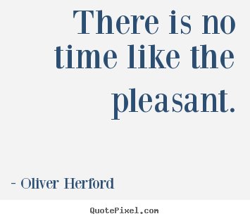 Inspirational quotes - There is no time like the pleasant.
