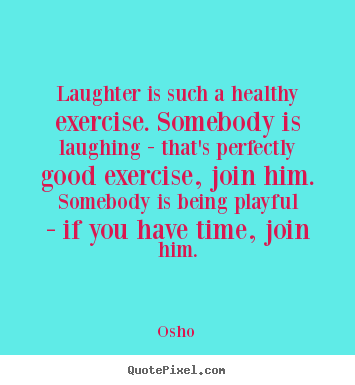 Inspirational quotes - Laughter is such a healthy exercise. somebody is laughing..