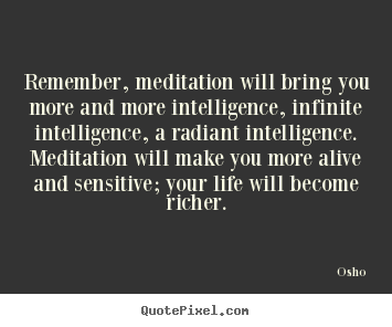 Remember, meditation will bring you more and more intelligence,.. Osho best inspirational quote
