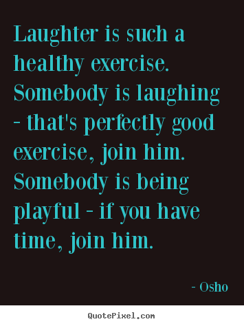 Quotes about inspirational - Laughter is such a healthy exercise. somebody is laughing - that's..